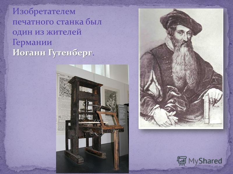 Изобретателем печатного станка был один из жителей Германии Иоганн Гутенберг.