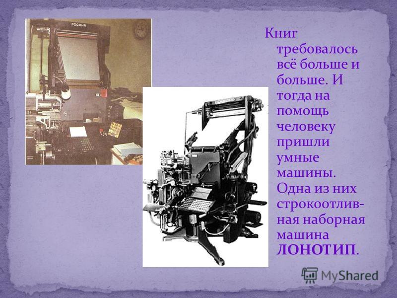 Книг требовалось всё больше и больше. И тогда на помощь человеку пришли умные машины. Одна из них строкоотливная наборная машина ЛОНОТИП.