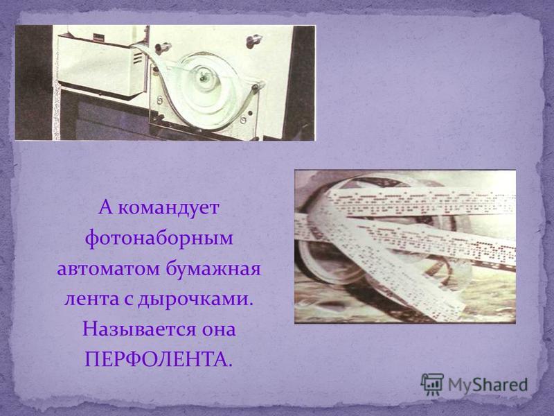 А командует фотонаборным автоматом бумажная лента с дырочками. Называется она ПЕРФОЛЕНТА.