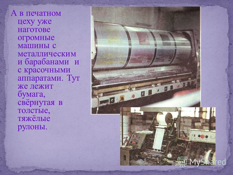 А в печатном цеху уже наготове огромные машины с металлическим и барабанами и с красочными аппаратами. Тут же лежит бумага, свёрнутая в толстые, тяжёлые рулоны.