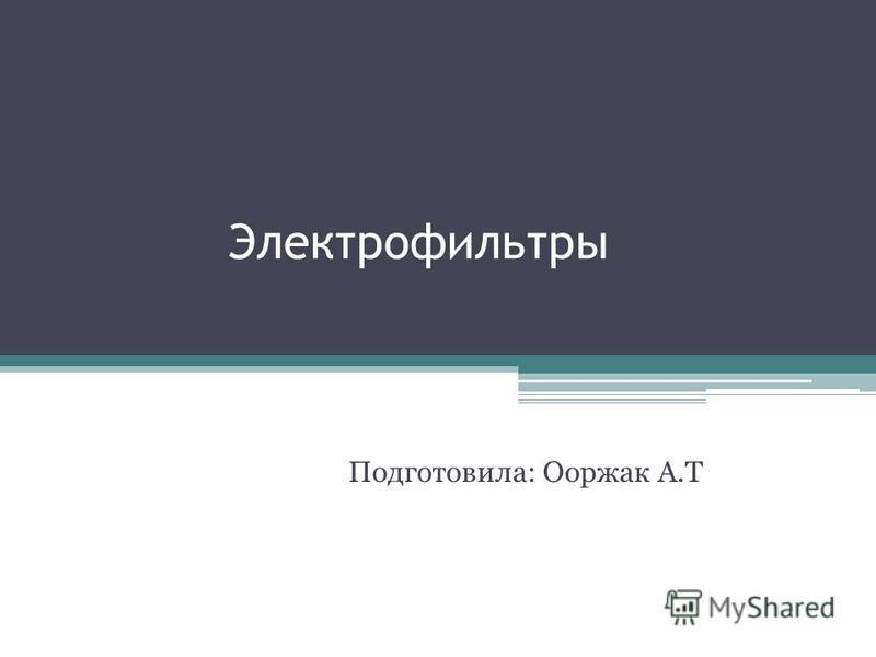Электрофильтры Подготовила: Ооржак А.Т