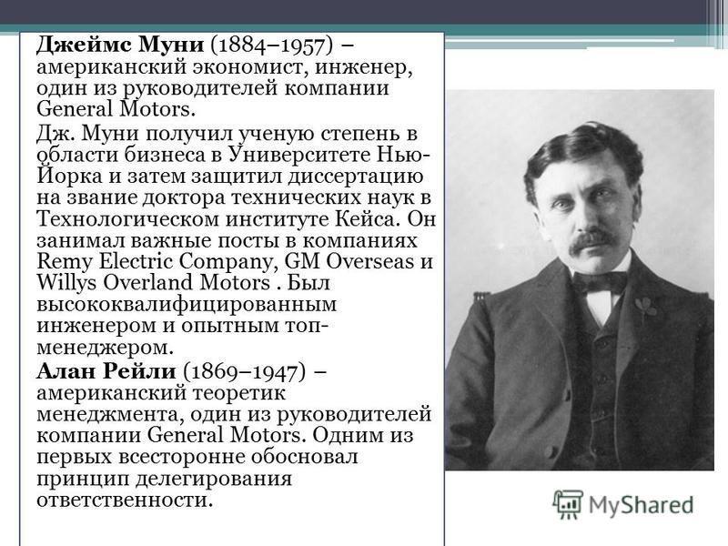 Джеймс Муни (1884–1957) – американский экономист, инженер, один из руководителей компании General Motors. Дж. Муни получил ученую степень в области бизнеса в Университете Нью- Йорка и затем защитил диссертацию на звание доктора технических наук в Тех
