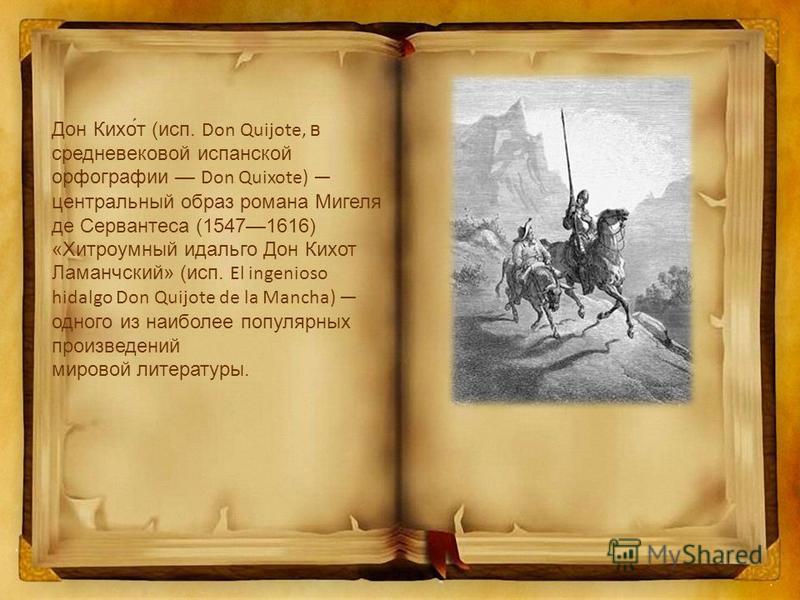 Дон Кихо́т (исп. Don Quijote, в средневековой испанской орфографии Don Quixote) центральный образ романа Мигеля де Сервантеса (15471616) «Хитроумный идальго Дон Кихот Ламанчский» (исп. El ingenioso hidalgo Don Quijote de la Mancha) одного из наиболее