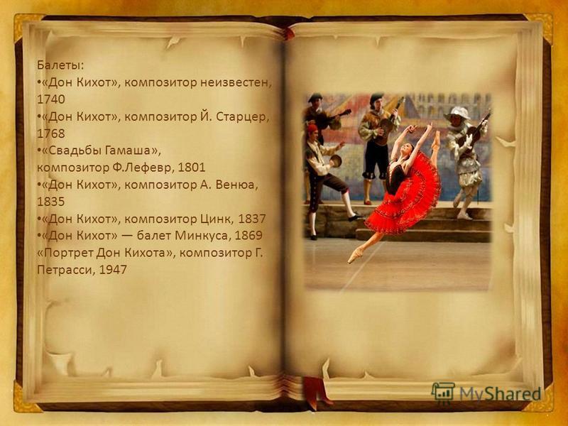 Балеты: «Дон Кихот», композитор неизвестен, 1740 «Дон Кихот», композитор Й. Старцер, 1768 «Свадьбы Гамаша», композитор Ф.Лефевр, 1801 «Дон Кихот», композитор А. Венюа, 1835 «Дон Кихот», композитор Цинк, 1837 «Дон Кихот» балет Минкуса, 1869 «Портрет Д