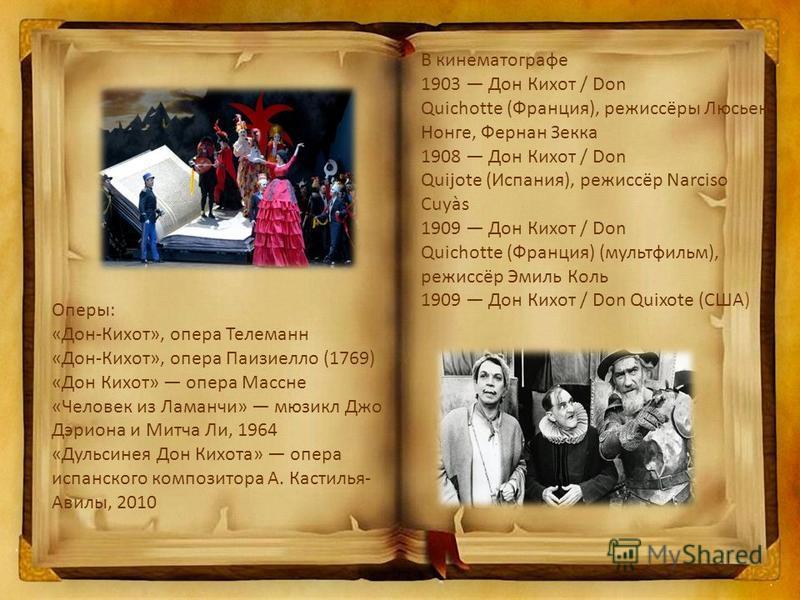 Оперы: «Дон-Кихот», опера Телеманн «Дон-Кихот», опера Паизиелло (1769) «Дон Кихот» опера Массне «Человек из Ламанчи» мюзикл Джо Дэриона и Митча Ли, 1964 «Дульсинея Дон Кихота» опера испанского композитора А. Кастилья- Авилы, 2010 В кинематографе 1903