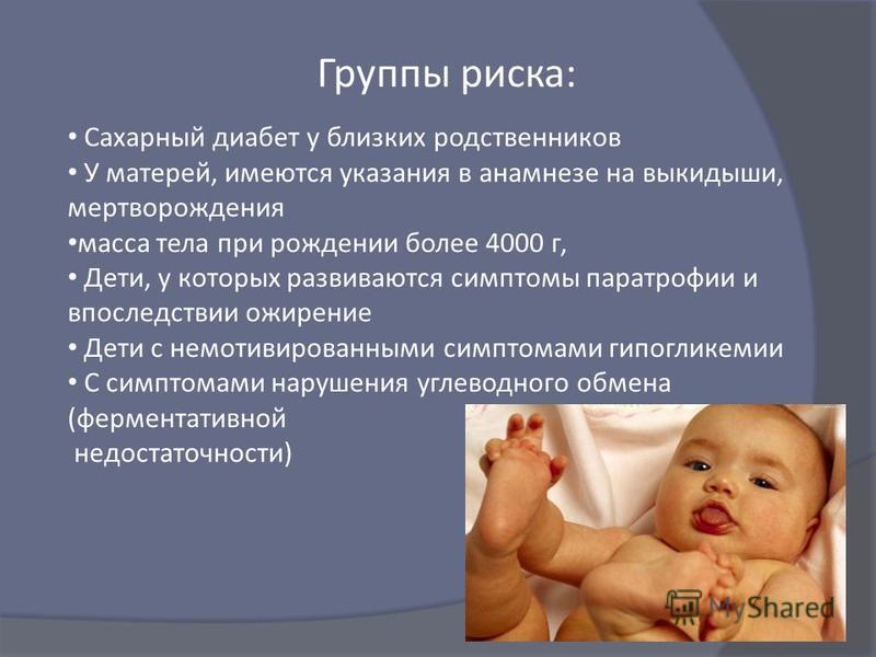 Группы риска : Сахарный диабет у близких родственников У матерей, имеются указания в анамнезе на выкидыши, мертворождения масса тела при рождении более 4000 г, Дети, у которых развиваются симптомы паратрофии и впоследствии ожирение Дети с немотивиров