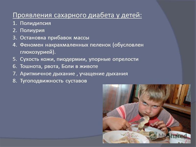 Проявления сахарного диабета у детей : 1. Полидипсия 2. Полиурия 3. Остановка прибавок массы 4. Феномен накрахмаленных пеленок ( обусловлен глюкозурией ). 5. Сухость кожи, пиодермии, упорные опрелости 6.Тошнота, рвота, Боли в животе 7. Аритмичное дых