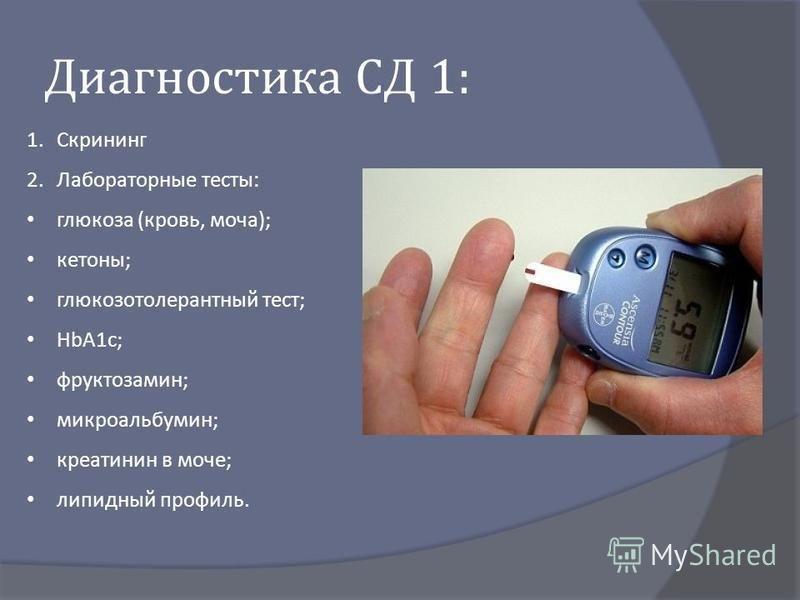 Диагностика СД 1: 1. Скрининг 2. Лабораторные тесты : глюкоза ( кровь, моча ); кетоны ; глюкозотолерантный тест ; HbA1c; фруктозамин ; микроальбумин ; креатинин в моче ; липидный профиль.