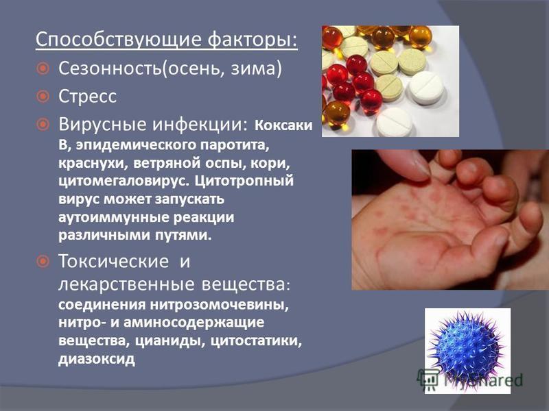 Способствующие факторы : Сезонность ( осень, зима ) Стресс Вирусные инфекции : Коксаки В, эпидемического паротита, краснухи, ветряной оспы, кори, цитомегаловирус. Цитотропный вирус может запускать аутоиммунные реакции различными путями. Токсические и