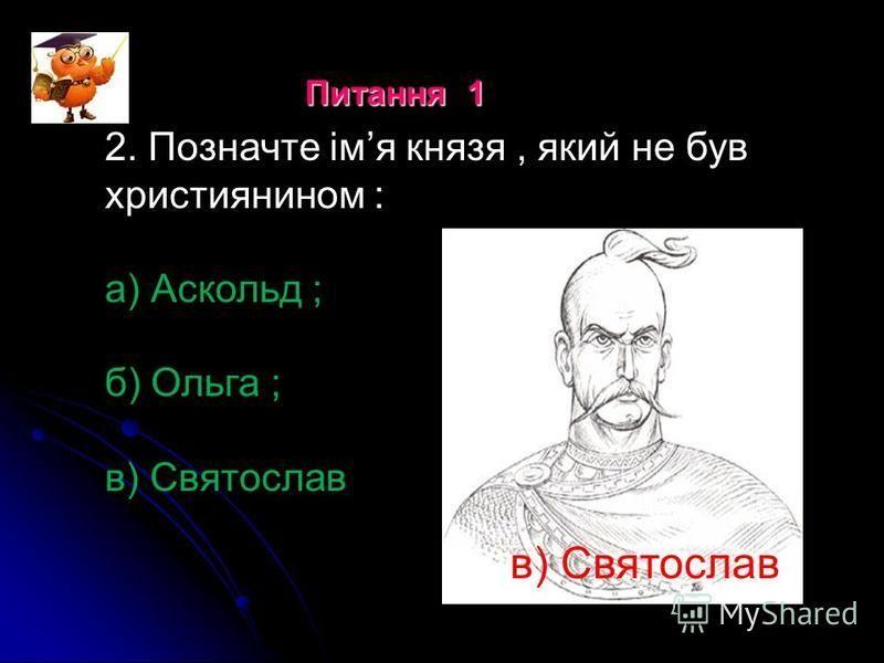 2. Позначте імя князя, який не був християнином : а) Аскольд ; б) Ольга ; в) Святослав Питання 1