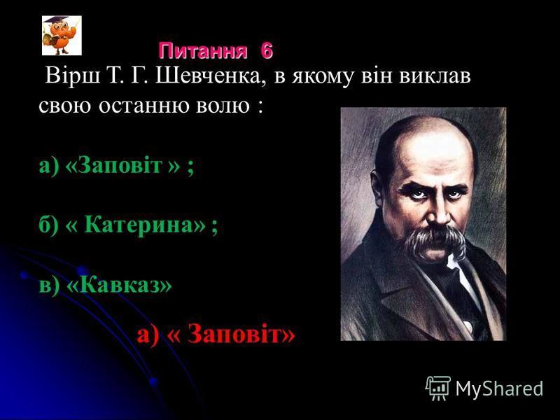 Вірш Т. Г. Шевченка, в якому він виклав свою останню волю : а) «Заповіт » ; б) « Катерина» ; в) «Кавказ» а) « Заповіт» Питання 6