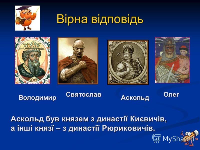 Вірна відповідь Володимир Святослав Аскольд Олег Аскольд був князем з династії Києвичів, а інші князї – з династії Рюриковичів.