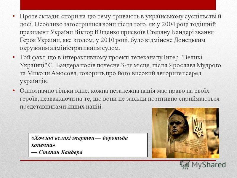 Проте складні спори на цю тему тривають в українському суспільстві й досі. Особливо загострилися вони після того, як у 2004 році тодішній президент України Віктор Ющенко присвоїв Степану Бандері звання Героя України, яке згодом, у 2010 році, було від