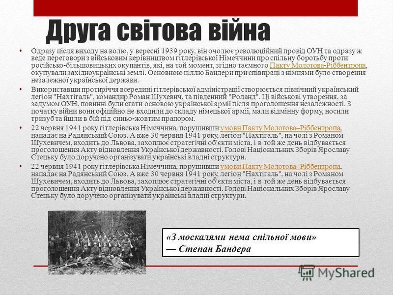 Друга світова війна Одразу після виходу на волю, у вересні 1939 року, він очолює революційний провід ОУН та одразу ж веде переговори з військовим керівництвом гітлерівської Німеччини про спільну боротьбу проти російсько-більшовицьких окупантів, які,