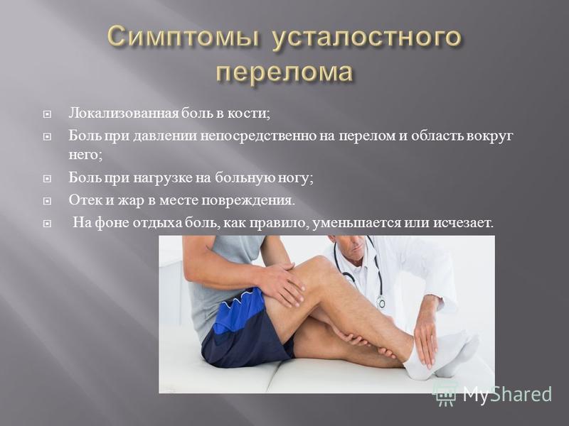 Локализованная боль в кости ; Боль при давлении непосредственно на перелом и область вокруг него ; Боль при нагрузке на больную ногу ; Отек и жар в месте повреждения. На фоне отдыха боль, как правило, уменьшается или исчезает.