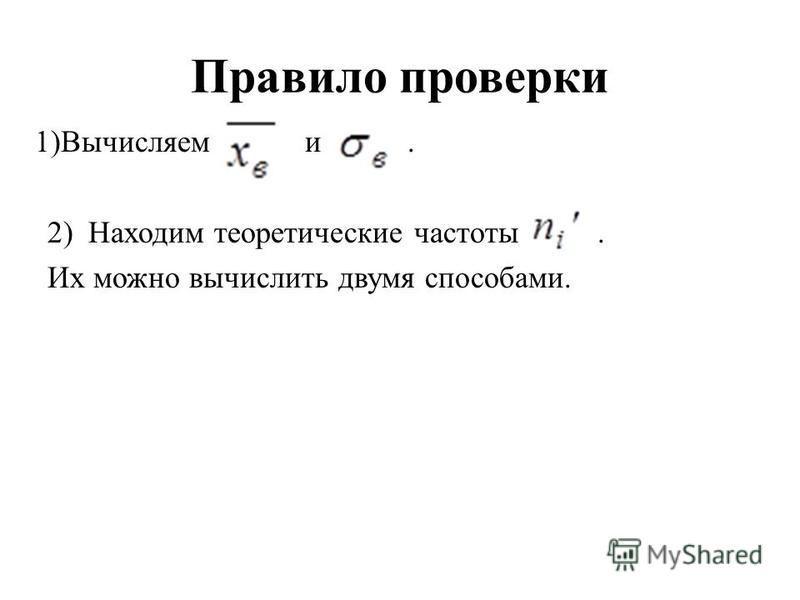 Правило проверки 1)Вычисляем и. 2) Находим теоретические частоты. Их можно вычислить двумя способами.