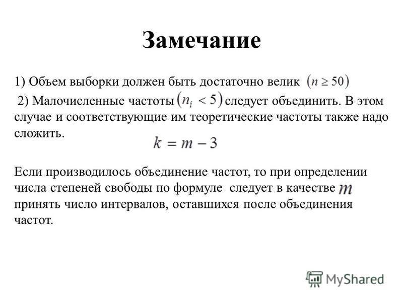 Замечание 1) Объем выборки должен быть достаточно велик 2) Малочисленные частоты следует объединить. В этом случае и соответствующие им теоретические частоты также надо сложить. Если производилось объединение частот, то при определении числа степеней