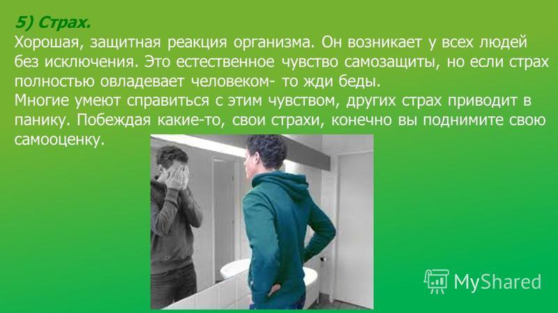 5) Страх. Хорошая, защитная реакция организма. Он возникает у всех людей без исключения. Это естественное чувство самозащиты, но если страх полностью овладевает человеком- то жди беды. Многие умеют справиться с этим чувством, других страх приводит в