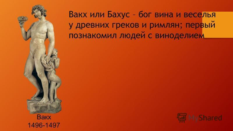 Вакх 1496-1497 Вакх или Бахус – бог вина и веселья у древних греков и римлян; первый познакомил людей с виноделием