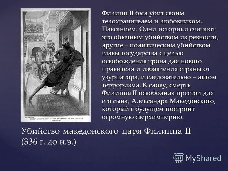 Филипп II был убит своим телохранителем и любовником, Павсанием. Одни историки считают это обычным убийством из ревности, другие – политическим убийством главы государства с целью освобождения трона для нового правителя и избавления страны от узурпат
