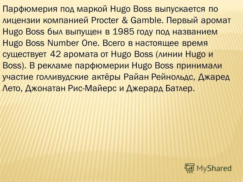 Парфюмерия под маркой Hugo Boss выпускается по лицензии компанией Procter & Gamble. Первый аромат Hugo Boss был выпущен в 1985 году под названием Hugo Boss Number One. Всего в настоящее время существует 42 аромата от Hugo Boss (линии Hugo и Boss). В