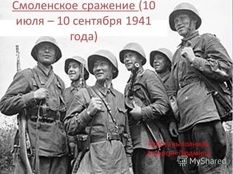 Смоленское сражение (10 июля – 10 сентября 1941 года) Работу выполнила Атанесян Людмила