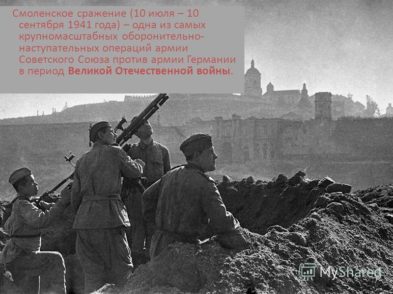 Смоленское сражение (10 июля – 10 сентября 1941 года) – одна из самых крупномасштабных оборонительно- наступательных операций армии Советского Союза против армии Германии в период Великой Отечественной войны.