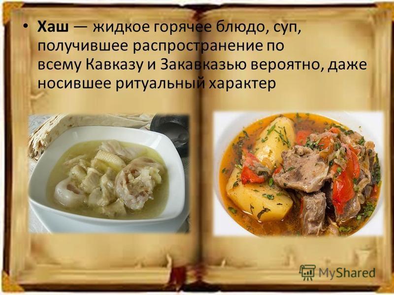 Хаш жидкое горячее блюдо, суп, получившее распространение по всему Кавказу и Закавказью вероятно, даже носившее ритуальный характер