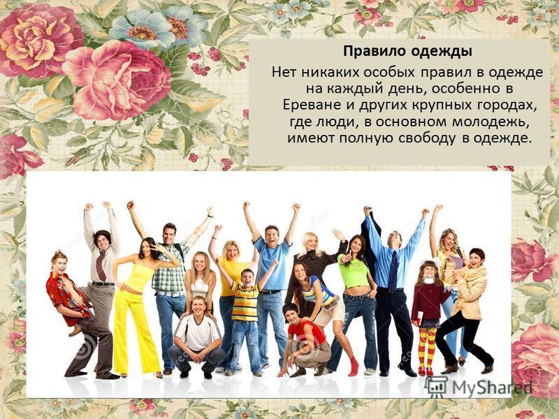 Правило одежды Нет никаких особых правил в одежде на каждый день, особенно в Ереване и других крупных городах, где люди, в основном молодежь, имеют полную свободу в одежде.