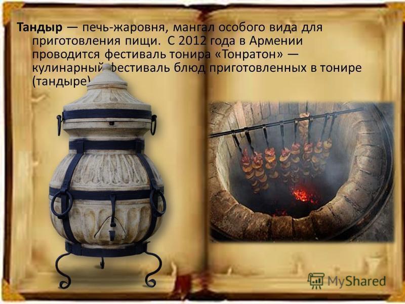 Тандыр печь-жаровня, мангал особого вида для приготовления пищи. С 2012 года в Армении проводится фестиваль тонера «Тонратон» кулинарный фестиваль блюд приготовленных в тонере (тандыре)