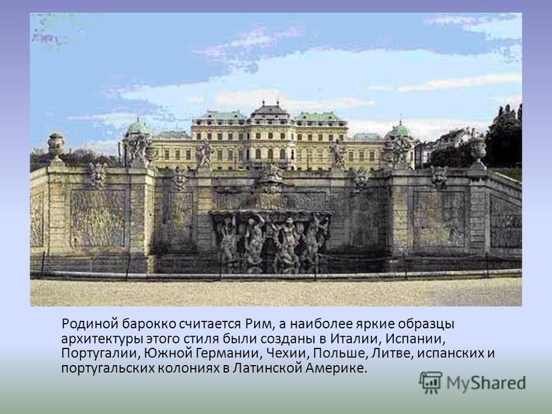 Родиной барокко считается Рим, а наиболее яркие образцы архитектуры этого стиля были созданы в Италии, Испании, Португалии, Южной Германии, Чехии, Польше, Литве, испанских и португальских колониях в Латинской Америке.