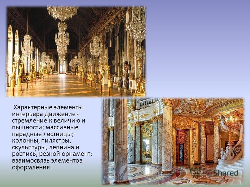 Характерные элементы интерьера Движение - стремление к величию и пышности; массивные парадные лестницы; колонны, пилястры, скульптуры, лепнина и роспись, резной орнамент; взаимосвязь элементов оформления.