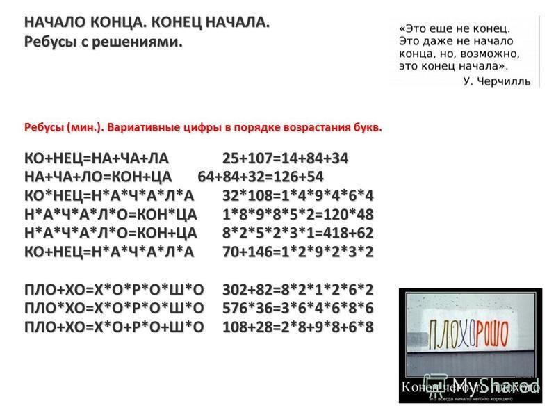 НАЧАЛО КОНЦА. КОНЕЦ НАЧАЛА. Ребусы с решениями. Ребусы (мин.). Вариативные цифры в порядке возрастания букв. КО+НЕЦ=НА+ЧА+ЛА25+107=14+84+34 НА+ЧА+ЛО=КОН+ЦА64+84+32=126+54 КО*НЕЦ=Н*А*Ч*А*Л*А32*108=1*4*9*4*6*4 Н*А*Ч*А*Л*О=КОН*ЦА1*8*9*8*5*2=120*48 Н*А*Ч