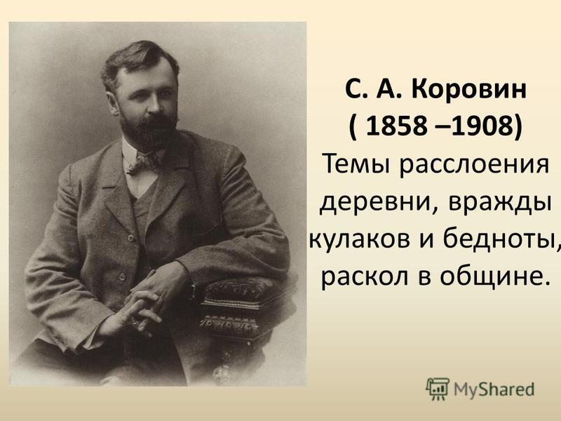 С. А. Коровин ( 1858 –1908) Темы расслоения деревни, вражды кулаков и бедноты, раскол в общине.