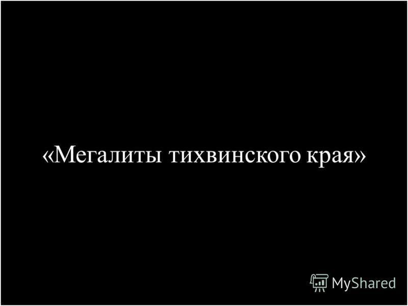 «Мегалиты тихвинского края»
