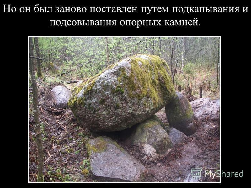 Но он был заново поставлен путем подкапывания и подсовывания опорных камней.
