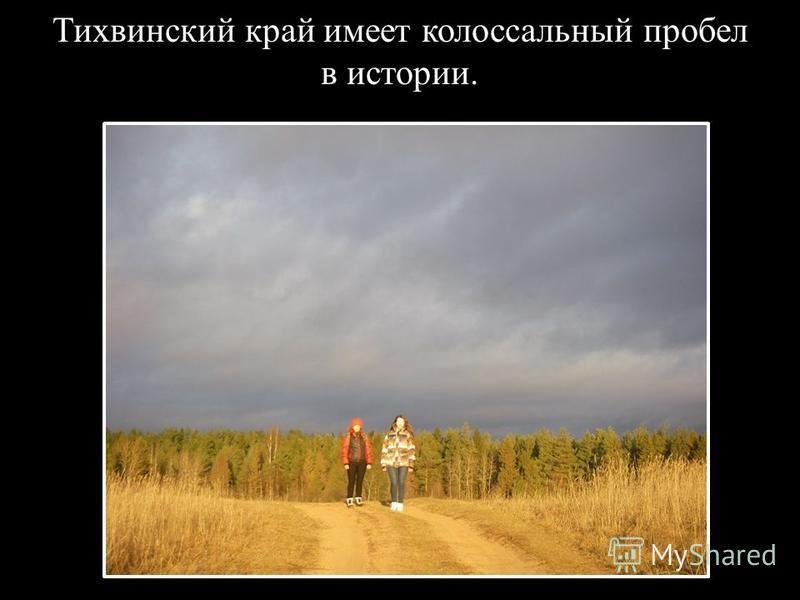 Тихвинский край имеет колоссальный пробел в истории.
