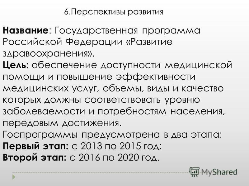 6. Перспективы развития Название : Государственная программа Российской Федерации «Развитие здравоохранения». Цель: обеспечение доступности медицинской помощи и повышение эффективности медицинских услуг, объемы, виды и качество которых должны соответ