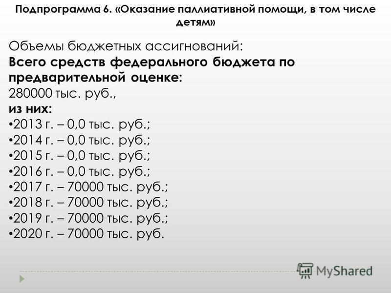 Подпрограмма 6. «Оказание паллиативной помощи, в том числе детям» Объемы бюджетных ассигнований: Всего средств федерального бюджета по предварительной оценке: 280000 тыс. руб., из них: 2013 г. – 0,0 тыс. руб.; 2014 г. – 0,0 тыс. руб.; 2015 г. – 0,0 т