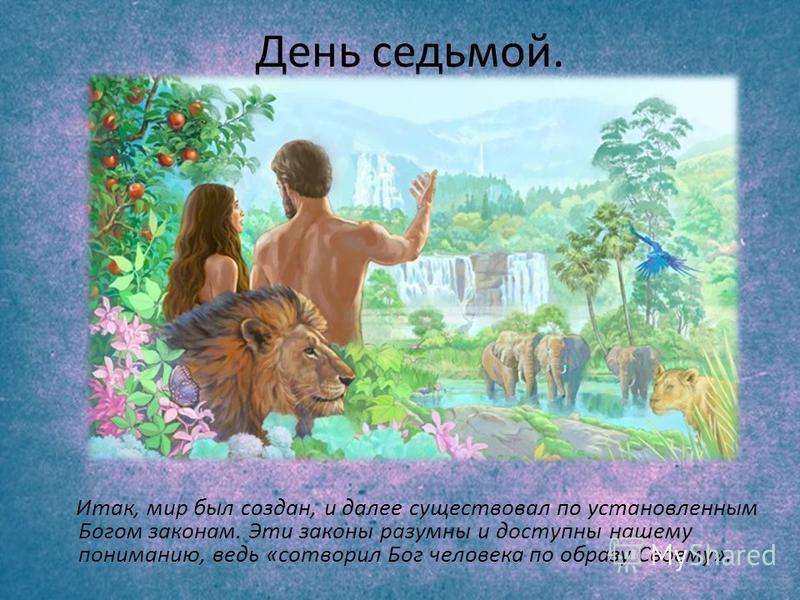 День седьмой. Итак, мир был создан, и далее существовал по установленным Богом законам. Эти законы разумны и доступны нашему пониманию, ведь «сотворил Бог человека по образу Своему».