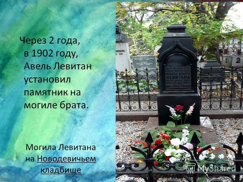 Могила Левитана на Новодевичьем кладбище Через 2 года, в 1902 году, Авель Левитан установил памятник на могиле брата.
