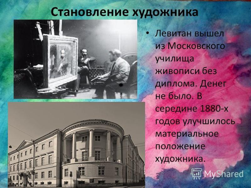 Становление художника Левитан вышел из Московского училища живописи без диплома. Денег не было. В середине 1880-х годов улучшилось материальное положение художника.
