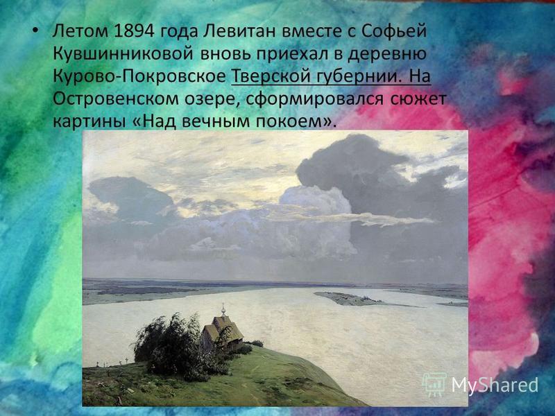 Летом 1894 года Левитан вместе с Софьей Кувшинниковой вновь приехал в деревню Курово-Покровское Тверской губернии. На Островенском озере, сформировался сюжет картины «Над вечным покоем».