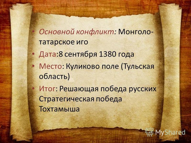 Основной конфликт: Монголо- татарское иго Дата:8 сентября 1380 года Место: Куликово поле (Тульская область) Итог: Решающая победа русских Стратегическая победа Тохтамыша
