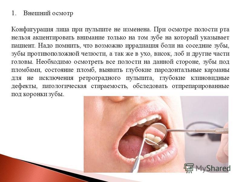 1. Внешний осмотр Конфигурация лица при пульпите не изменена. При осмотре полости рта нельзя акцентировать внимание только на том зубе на который указывает пациент. Надо помнить, что возможно иррадиация боли на соседние зубы, зубы противоположной чел