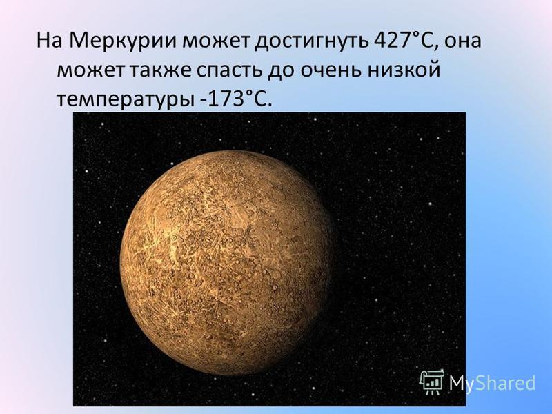 На Меркурии может достигнуть 427°C, она может также спасть до очень низкой температуры -173°C.