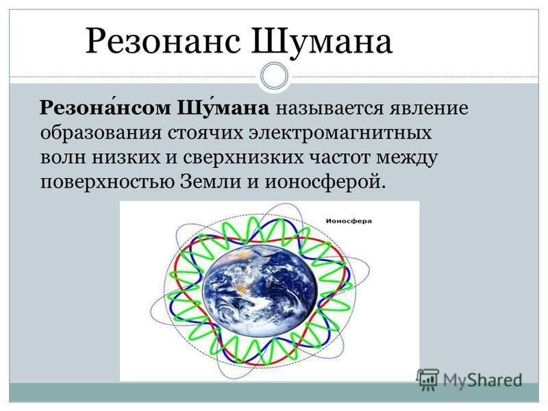 Резонанс Шумана Резонансом Шумана называется явление образования стоячих электромагнитных волн низких и сверхнизких частот между поверхностью Земли и ионосферой.