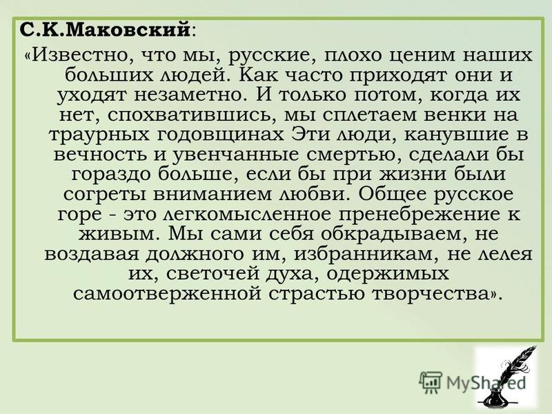 С.К.Маковский : «Известно, что мы, русские, плохо ценим наших больших людей. Как часто приходят они и уходят незаметно. И только потом, когда их нет, спохватившись, мы сплетаем венки на траурных годовщинах Эти люди, канувшие в вечность и увенчанные с