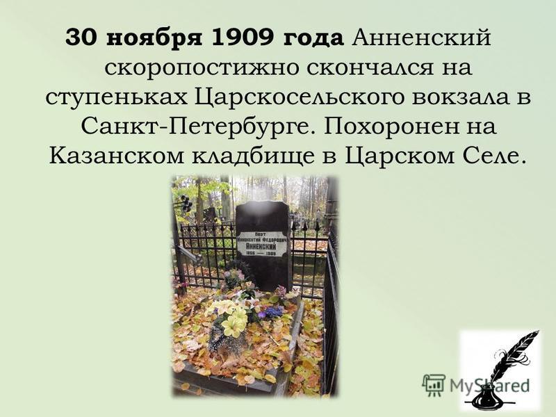 30 ноября 1909 года Анненский скоропостижно скончался на ступеньках Царскосельского вокзала в Санкт-Петербурге. Похоронен на Казанском кладбище в Царском Селе.