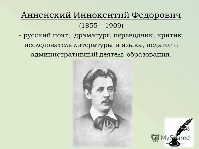 Анненский Иннокентий Федорович (1855 – 1909) - русский поэт, драматург, переводчик, критик, исследователь литературы и языка, педагог и административный деятель образования.